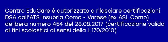 Centro EduCare è autorizzato a rilasciare certificazioni DSA dall'ATS Insubria Como - Varese (ex ASL Como) delibera numero 454 del 28.08.2017 (certificazione valida ai fini scolastici ai sensi della L.170/2010)
